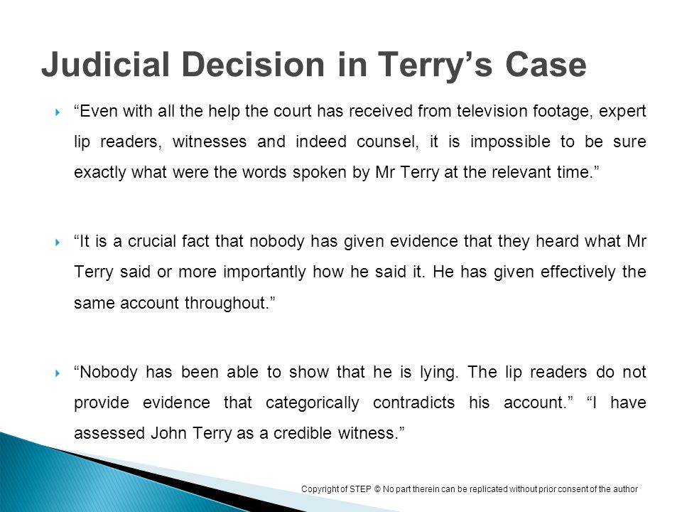Copyright of STEP © No part therein can be replicated without prior consent of the author Even with all the help the court has received from television footage, expert lip readers, witnesses and indeed counsel, it is impossible to be sure exactly what were the words spoken by Mr Terry at the relevant time.