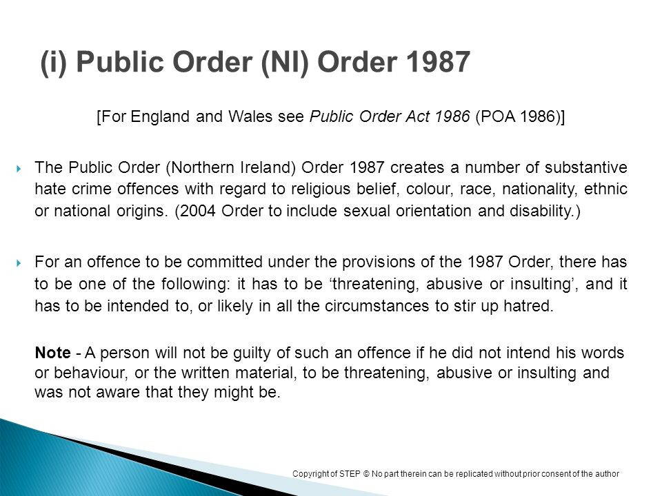 Copyright of STEP © No part therein can be replicated without prior consent of the author [For England and Wales see Public Order Act 1986 (POA 1986)] The Public Order (Northern Ireland) Order 1987 creates a number of substantive hate crime offences with regard to religious belief, colour, race, nationality, ethnic or national origins.