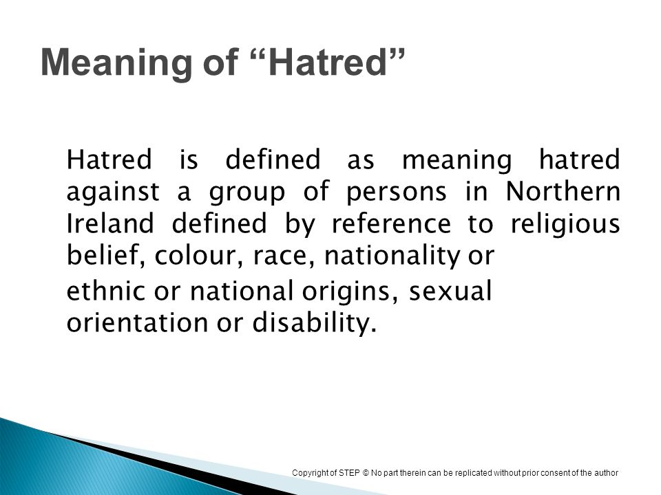 Copyright of STEP © No part therein can be replicated without prior consent of the author Hatred is defined as meaning hatred against a group of persons in Northern Ireland defined by reference to religious belief, colour, race, nationality or ethnic or national origins, sexual orientation or disability.