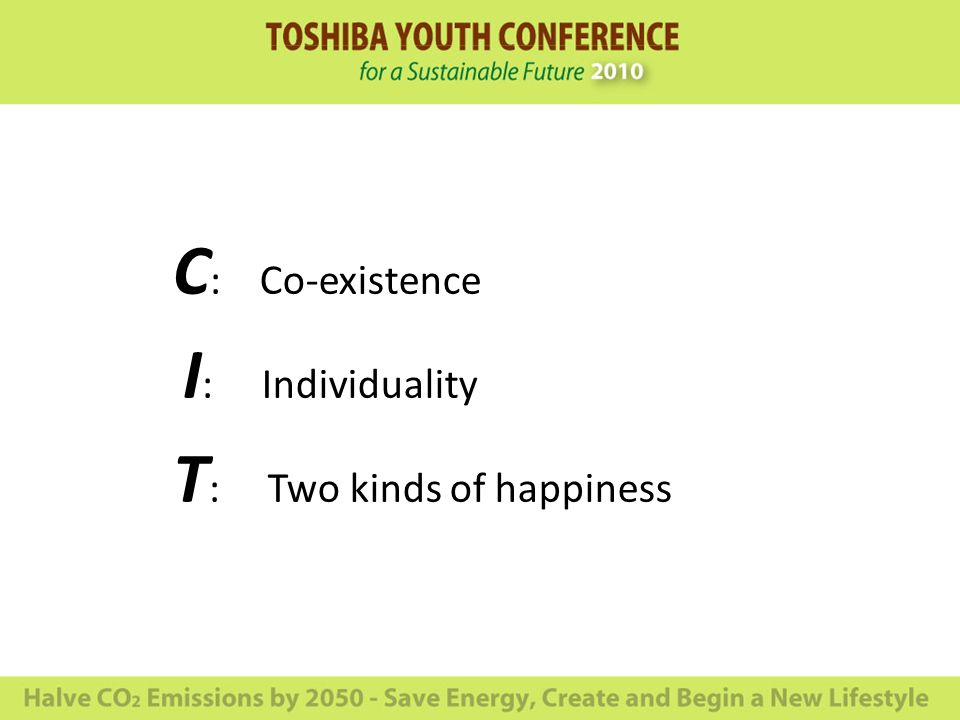 C : Co-existence I : Individuality T : Two kinds of happiness