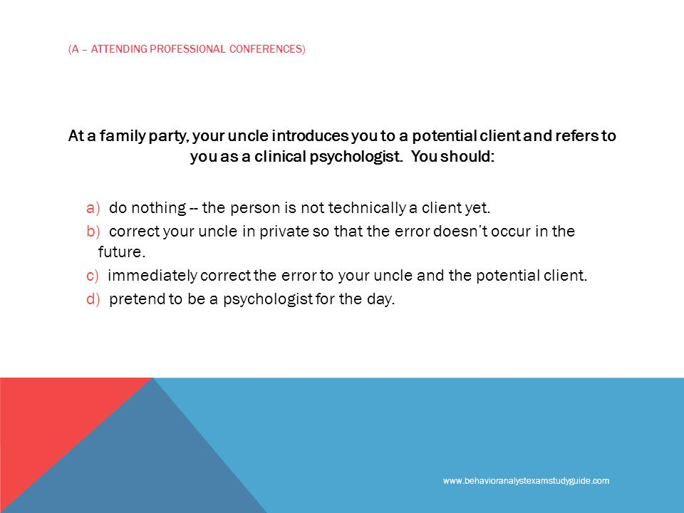 (A – ATTENDING PROFESSIONAL CONFERENCES) At a family party, your uncle introduces you to a potential client and refers to you as a clinical psychologist.