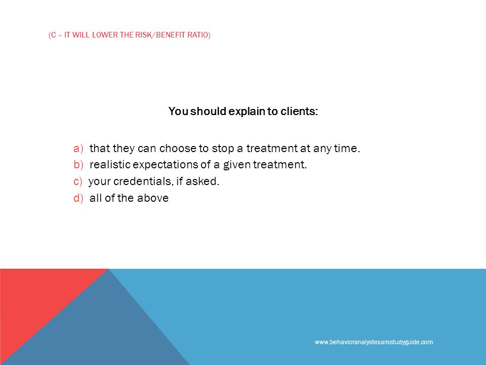 (C – IT WILL LOWER THE RISK/BENEFIT RATIO) You should explain to clients: a) that they can choose to stop a treatment at any time.