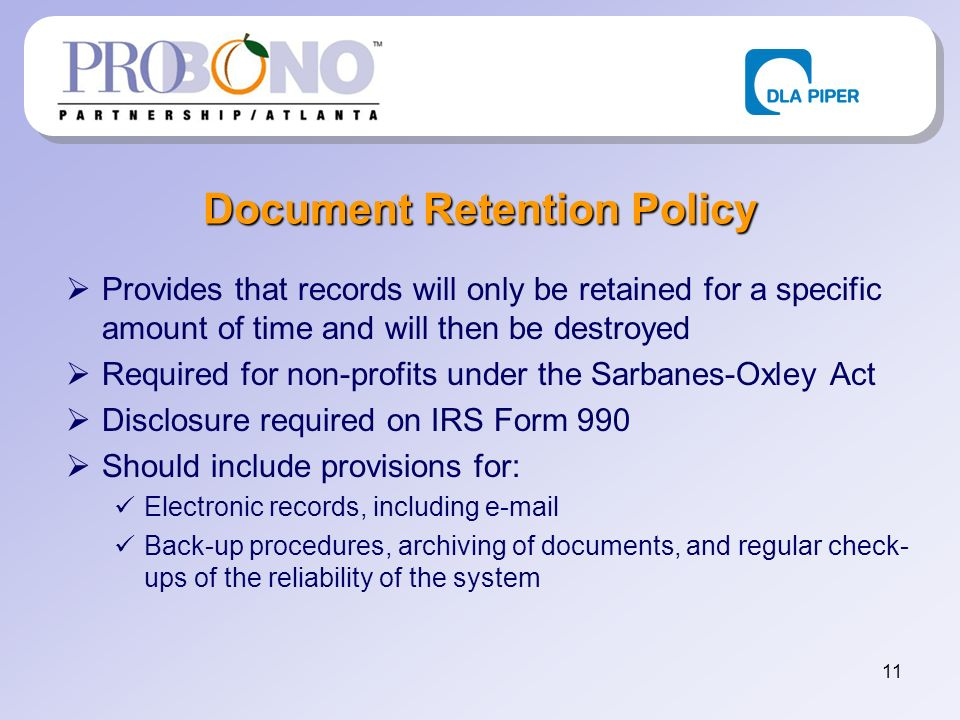 11 Document Retention Policy Provides that records will only be retained for a specific amount of time and will then be destroyed Required for non-profits under the Sarbanes-Oxley Act Disclosure required on IRS Form 990 Should include provisions for: Electronic records, including  Back-up procedures, archiving of documents, and regular check- ups of the reliability of the system