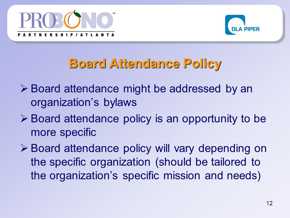 12 Board Attendance Policy Board attendance might be addressed by an organizations bylaws Board attendance policy is an opportunity to be more specific Board attendance policy will vary depending on the specific organization (should be tailored to the organizations specific mission and needs)