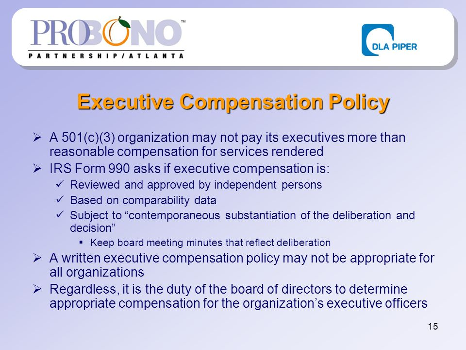 15 Executive Compensation Policy A 501(c)(3) organization may not pay its executives more than reasonable compensation for services rendered IRS Form 990 asks if executive compensation is: Reviewed and approved by independent persons Based on comparability data Subject to contemporaneous substantiation of the deliberation and decision Keep board meeting minutes that reflect deliberation A written executive compensation policy may not be appropriate for all organizations Regardless, it is the duty of the board of directors to determine appropriate compensation for the organizations executive officers
