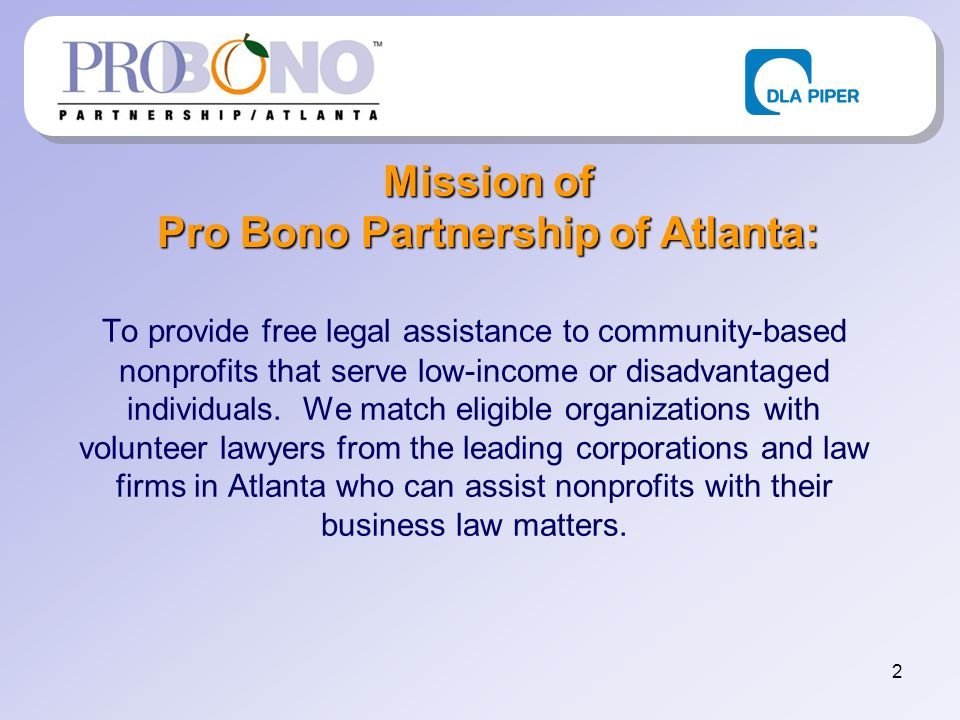 2 Mission of Pro Bono Partnership of Atlanta: To provide free legal assistance to community-based nonprofits that serve low-income or disadvantaged individuals.