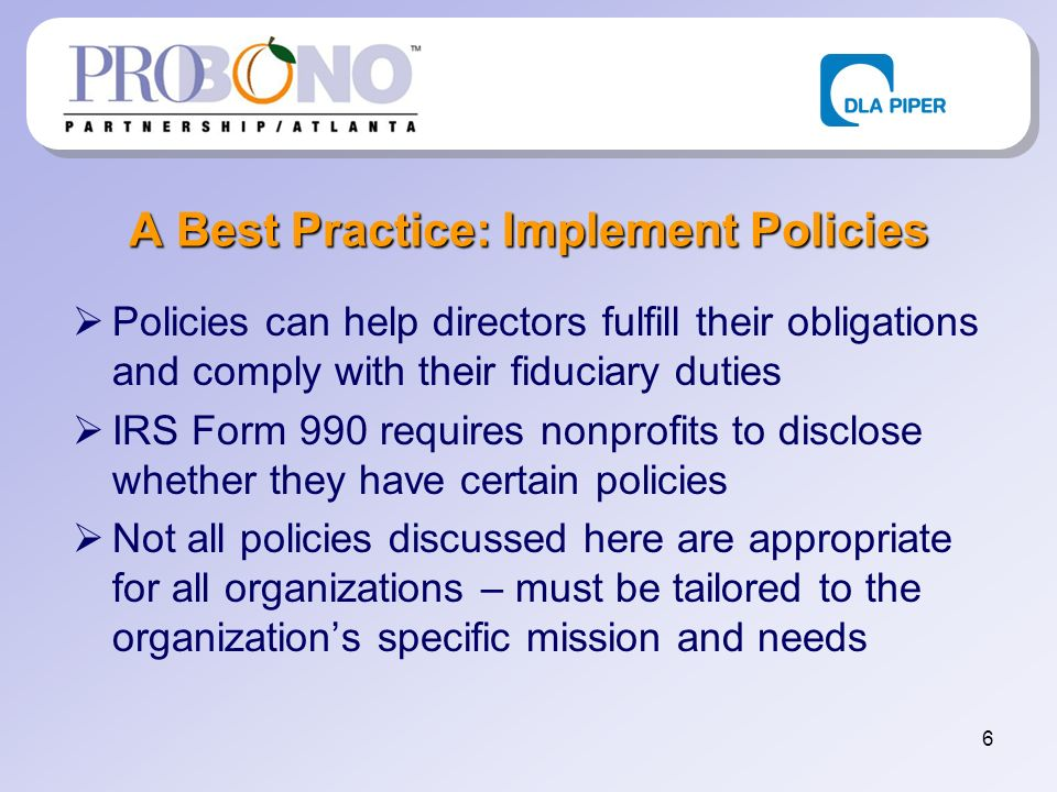 6 A Best Practice: Implement Policies Policies can help directors fulfill their obligations and comply with their fiduciary duties IRS Form 990 requires nonprofits to disclose whether they have certain policies Not all policies discussed here are appropriate for all organizations – must be tailored to the organizations specific mission and needs