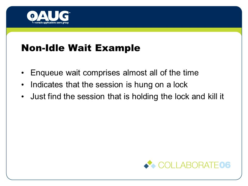 Non-Idle Wait Example Enqueue wait comprises almost all of the time Indicates that the session is hung on a lock Just find the session that is holding the lock and kill it