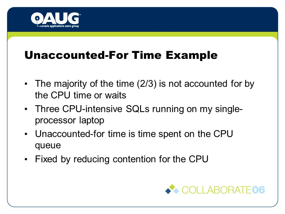 Unaccounted-For Time Example The majority of the time (2/3) is not accounted for by the CPU time or waits Three CPU-intensive SQLs running on my single- processor laptop Unaccounted-for time is time spent on the CPU queue Fixed by reducing contention for the CPU