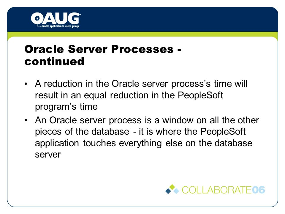 Oracle Server Processes - continued A reduction in the Oracle server processs time will result in an equal reduction in the PeopleSoft programs time An Oracle server process is a window on all the other pieces of the database - it is where the PeopleSoft application touches everything else on the database server