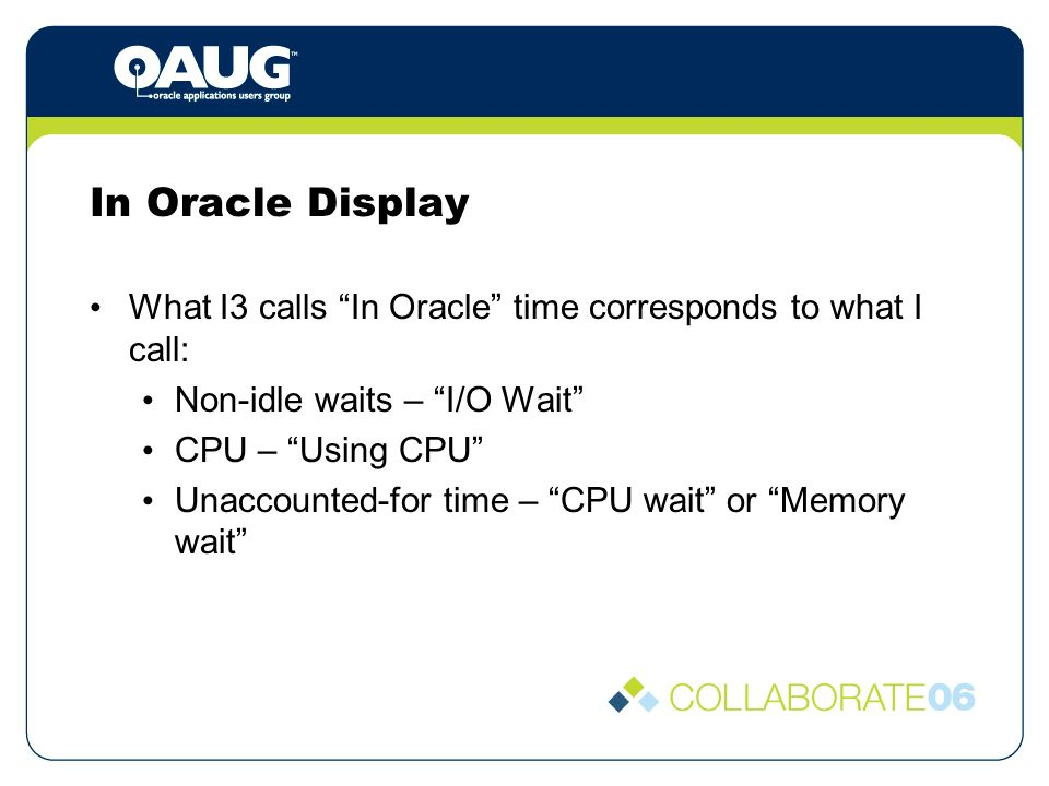 In Oracle Display What I3 calls In Oracle time corresponds to what I call: Non-idle waits – I/O Wait CPU – Using CPU Unaccounted-for time – CPU wait or Memory wait