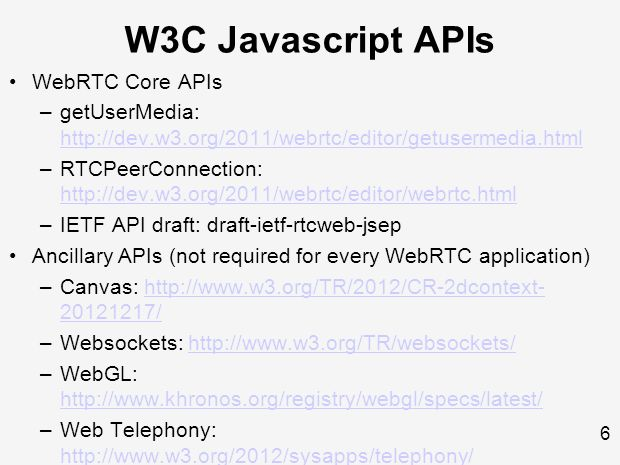 6 W3C Javascript APIs WebRTC Core APIs –getUserMedia: http://dev.w3.org/2011/webrtc/editor/getusermedia.html http://dev.w3.org/2011/webrtc/editor/getusermedia.html –RTCPeerConnection: http://dev.w3.org/2011/webrtc/editor/webrtc.html http://dev.w3.org/2011/webrtc/editor/webrtc.html –IETF API draft: draft-ietf-rtcweb-jsep Ancillary APIs (not required for every WebRTC application) –Canvas: http://www.w3.org/TR/2012/CR-2dcontext- 20121217/http://www.w3.org/TR/2012/CR-2dcontext- 20121217/ –Websockets: http://www.w3.org/TR/websockets/http://www.w3.org/TR/websockets/ –WebGL: http://www.khronos.org/registry/webgl/specs/latest/ http://www.khronos.org/registry/webgl/specs/latest/ –Web Telephony: http://www.w3.org/2012/sysapps/telephony/ http://www.w3.org/2012/sysapps/telephony/