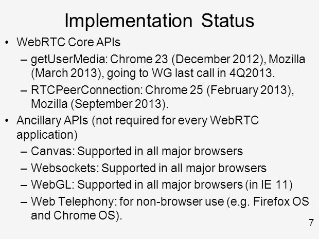 7 Implementation Status WebRTC Core APIs –getUserMedia: Chrome 23 (December 2012), Mozilla (March 2013), going to WG last call in 4Q2013.