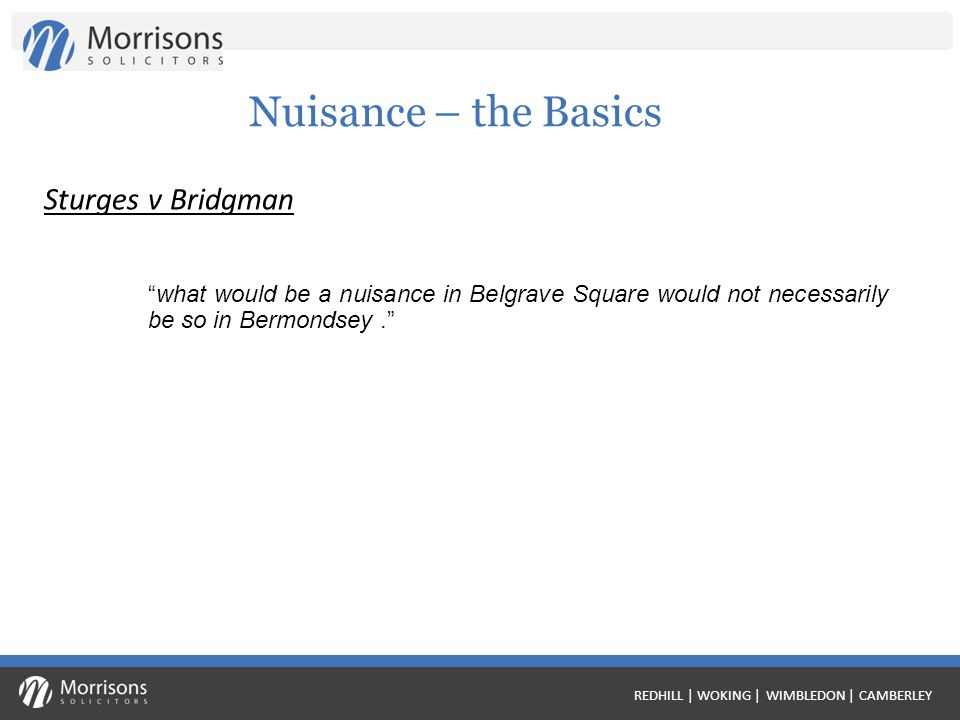 REDHILL | WOKING | WIMBLEDON | CAMBERLEY Nuisance – the Basics what would be a nuisance in Belgrave Square would not necessarily be so in Bermondsey.
