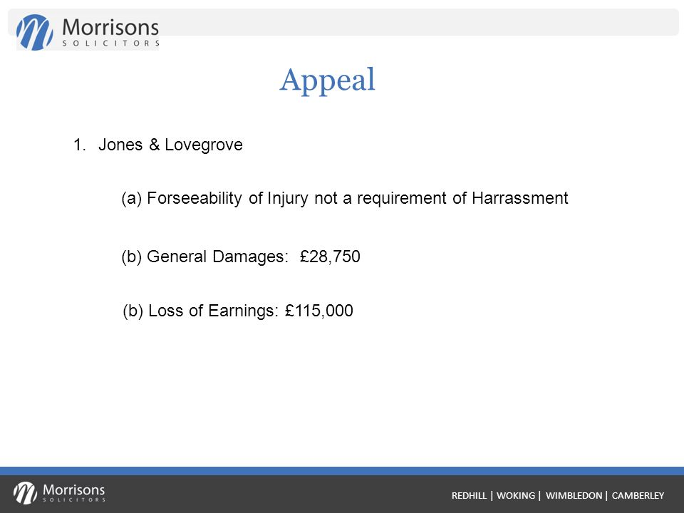 REDHILL | WOKING | WIMBLEDON | CAMBERLEY Appeal 1.Jones & Lovegrove (a) Forseeability of Injury not a requirement of Harrassment (b) General Damages: £28,750 (b) Loss of Earnings: £115,000
