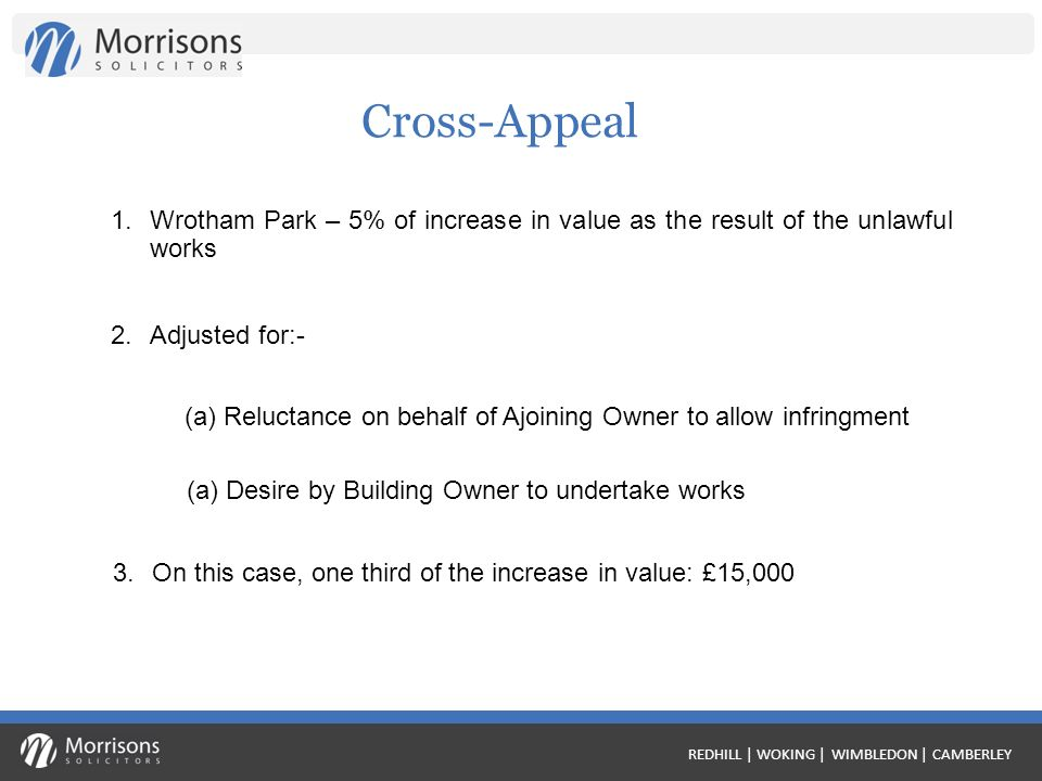 REDHILL | WOKING | WIMBLEDON | CAMBERLEY Cross-Appeal 1.Wrotham Park – 5% of increase in value as the result of the unlawful works 2.Adjusted for:- (a) Reluctance on behalf of Ajoining Owner to allow infringment (a) Desire by Building Owner to undertake works 3.On this case, one third of the increase in value: £15,000