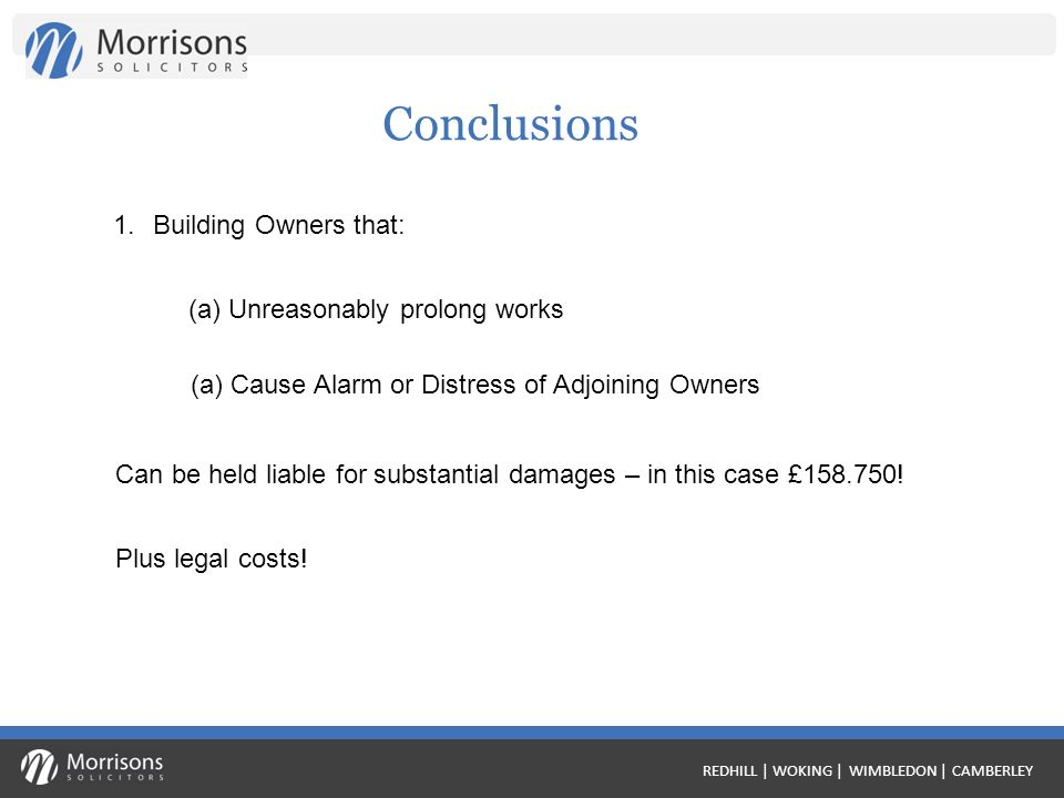 REDHILL | WOKING | WIMBLEDON | CAMBERLEY Conclusions 1.Building Owners that: (a) Unreasonably prolong works (a) Cause Alarm or Distress of Adjoining Owners Can be held liable for substantial damages – in this case £