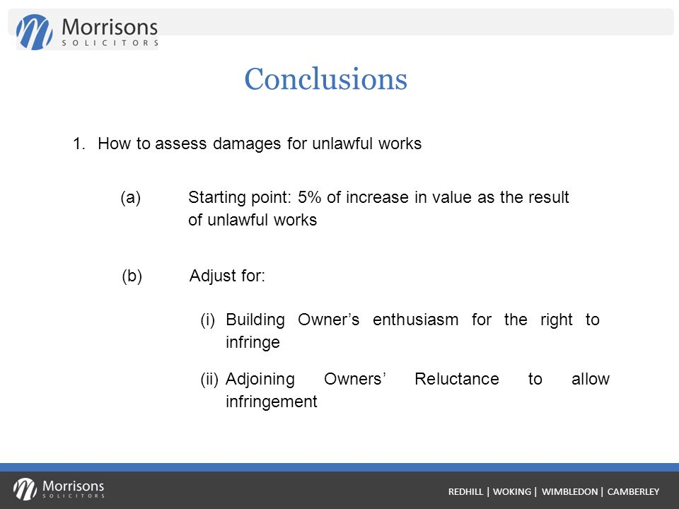 REDHILL | WOKING | WIMBLEDON | CAMBERLEY Conclusions 1.How to assess damages for unlawful works (a)Starting point: 5% of increase in value as the result of unlawful works (b) Adjust for: (i) Building Owners enthusiasm for the right to infringe (ii) Adjoining Owners Reluctance to allow infringement