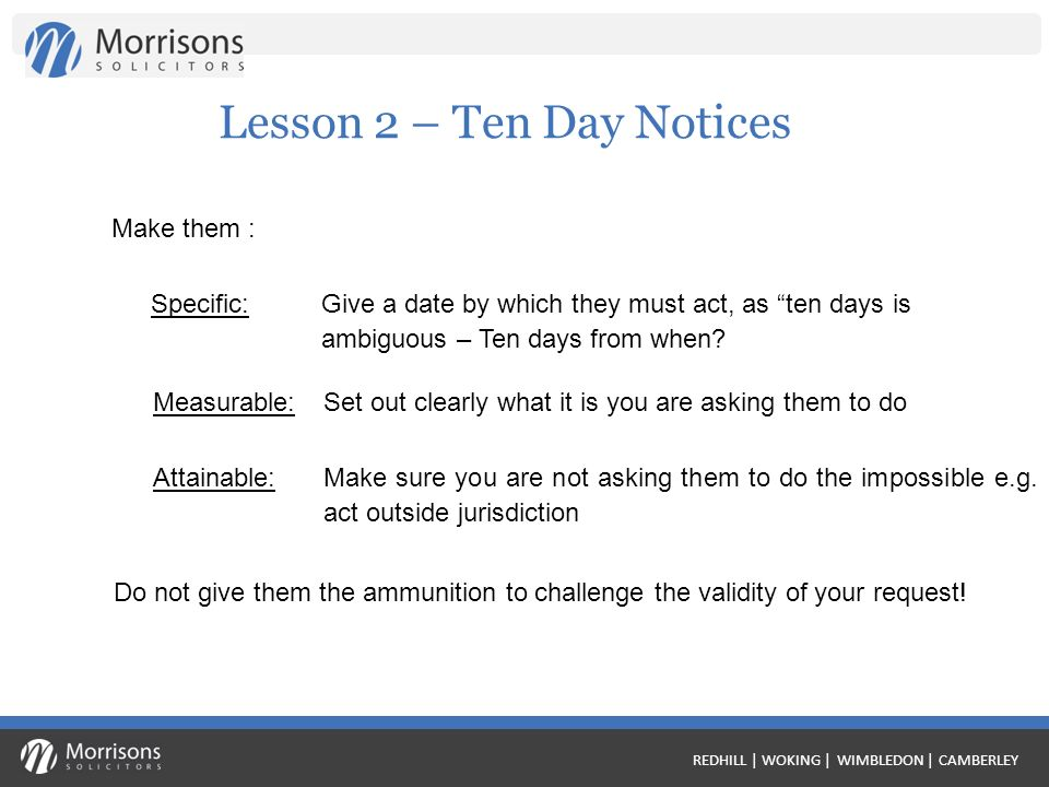 REDHILL | WOKING | WIMBLEDON | CAMBERLEY Lesson 2 – Ten Day Notices Make them : Specific:Give a date by which they must act, as ten days is ambiguous – Ten days from when.