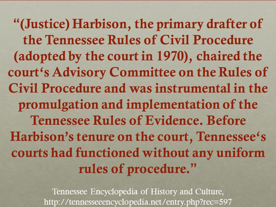 (Justice) Harbison, the primary drafter of the Tennessee Rules of Civil Procedure (adopted by the court in 1970), chaired the courts Advisory Committee on the Rules of Civil Procedure and was instrumental in the promulgation and implementation of the Tennessee Rules of Evidence.