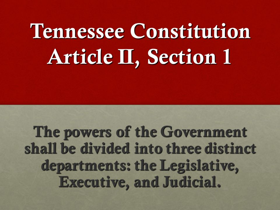 Tennessee Constitution Article II, Section 1 The powers of the Government shall be divided into three distinct departments: the Legislative, Executive, and Judicial.