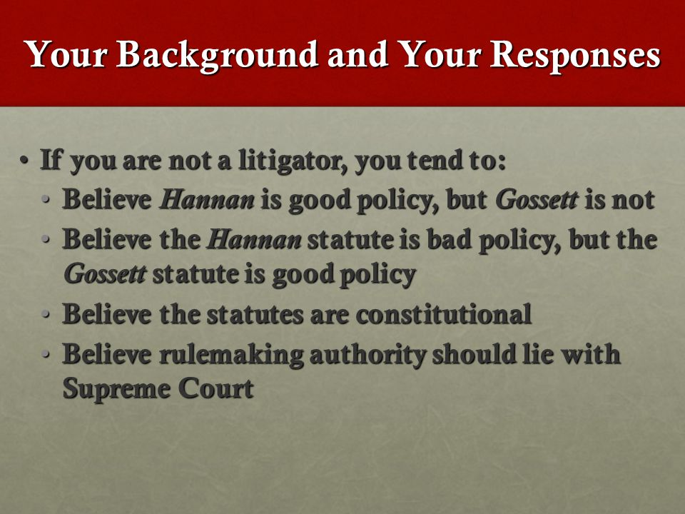 Your Background and Your Responses If you are not a litigator, you tend to: If you are not a litigator, you tend to: Believe Hannan is good policy, but Gossett is not Believe Hannan is good policy, but Gossett is not Believe the Hannan statute is bad policy, but the Gossett statute is good policy Believe the Hannan statute is bad policy, but the Gossett statute is good policy Believe the statutes are constitutional Believe the statutes are constitutional Believe rulemaking authority should lie with Supreme Court Believe rulemaking authority should lie with Supreme Court