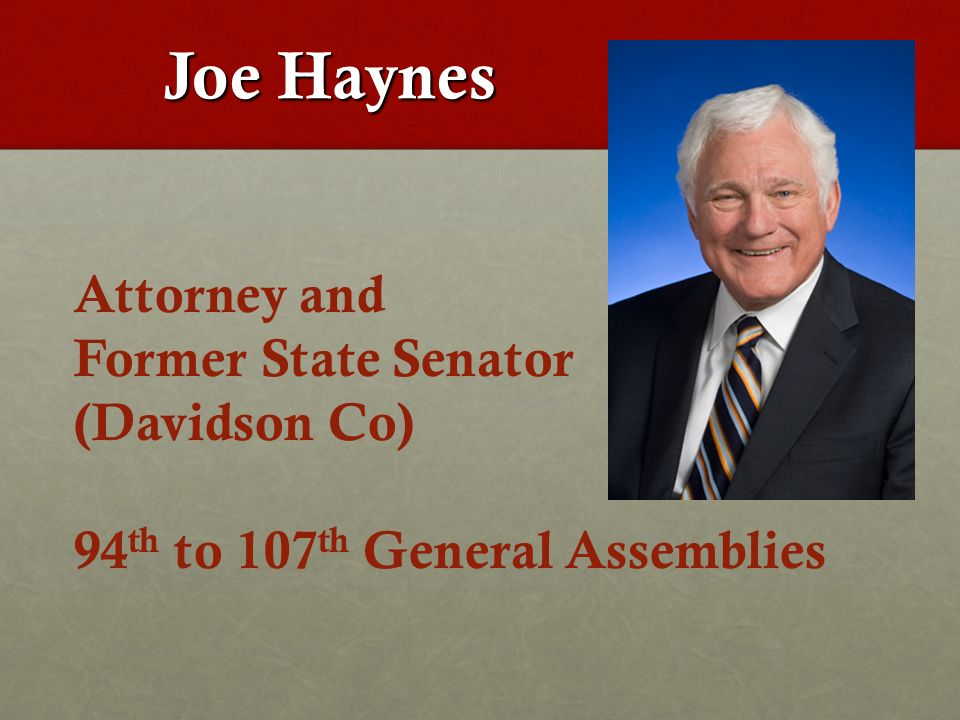 Joe Haynes Joe Haynes Attorney and Former State Senator (Davidson Co) 94 th to 107 th General Assemblies