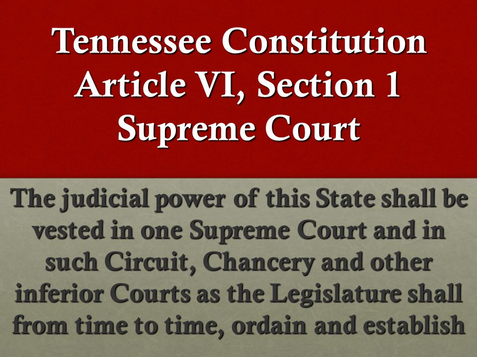Tennessee Constitution Article VI, Section 1 Supreme Court The judicial power of this State shall be vested in one Supreme Court and in such Circuit, Chancery and other inferior Courts as the Legislature shall from time to time, ordain and establish