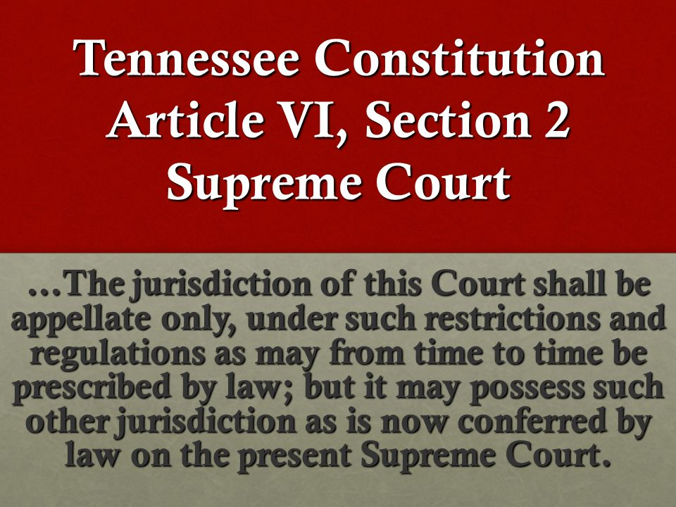 Tennessee Constitution Article VI, Section 2 Supreme Court …The jurisdiction of this Court shall be appellate only, under such restrictions and regulations as may from time to time be prescribed by law; but it may possess such other jurisdiction as is now conferred by law on the present Supreme Court.