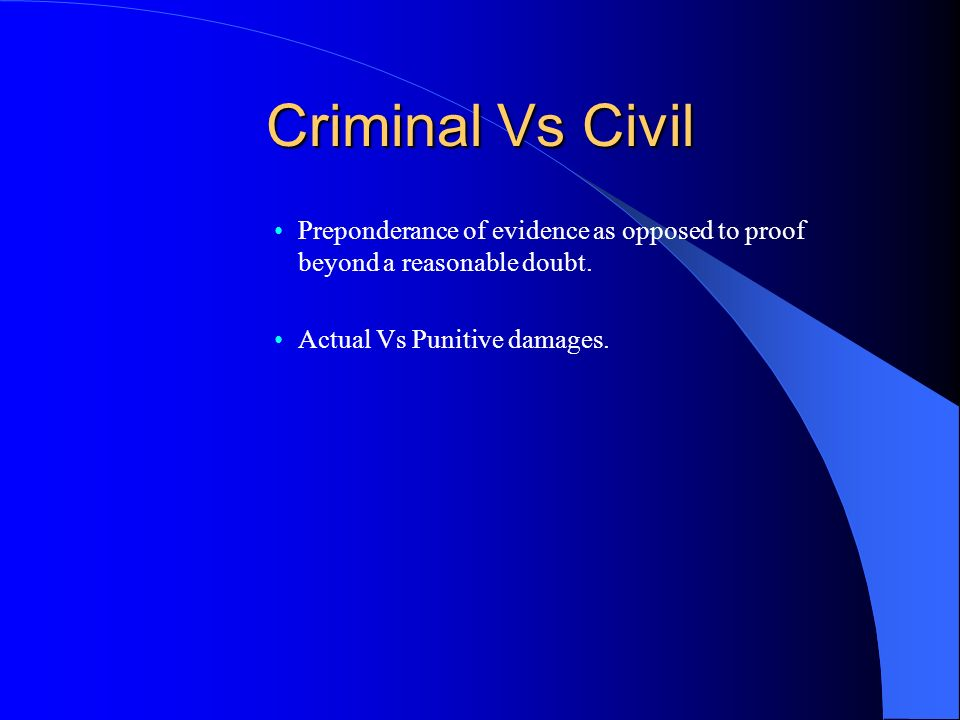 Criminal Vs Civil Preponderance of evidence as opposed to proof beyond a reasonable doubt.
