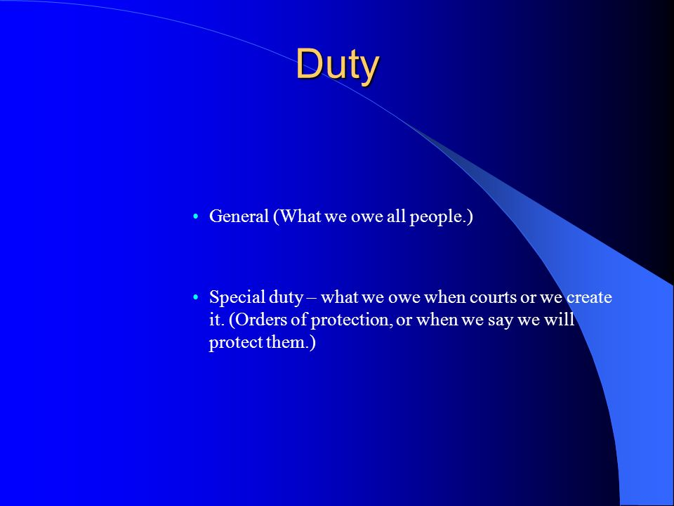 Duty General (What we owe all people.) Special duty – what we owe when courts or we create it.