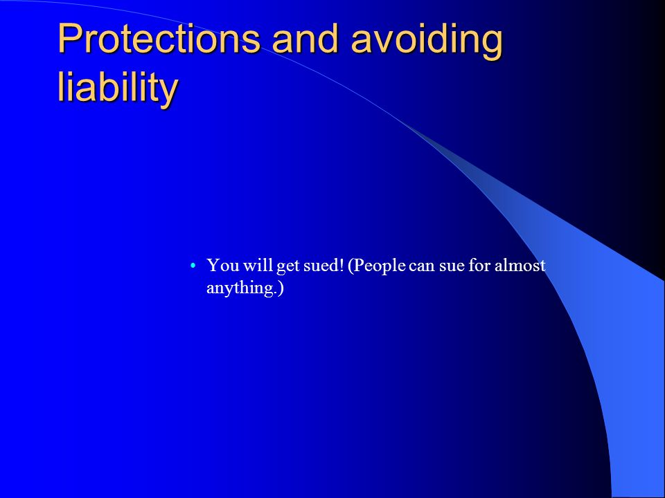 Protections and avoiding liability You will get sued! (People can sue for almost anything.)