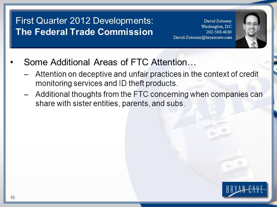 10 First Quarter 2012 Developments: The Federal Trade Commission Some Additional Areas of FTC Attention… –Attention on deceptive and unfair practices in the context of credit monitoring services and ID theft products.
