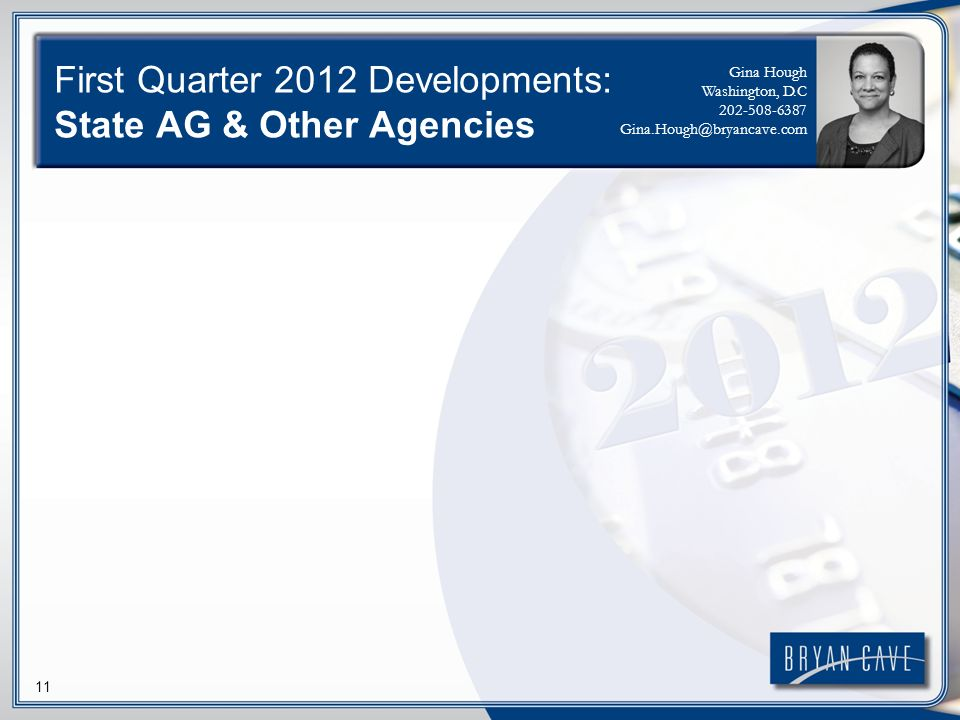 11 First Quarter 2012 Developments: State AG & Other Agencies Gina Hough Washington, D.C 202-508-6387 Gina.Hough@bryancave.com