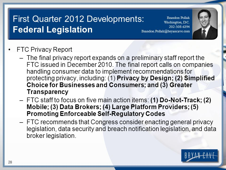 28 First Quarter 2012 Developments: Federal Legislation FTC Privacy Report –The final privacy report expands on a preliminary staff report the FTC issued in December 2010.