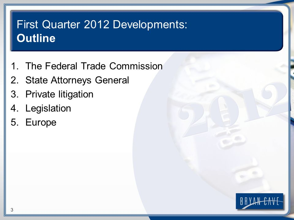 3 First Quarter 2012 Developments: Outline 1.The Federal Trade Commission 2.State Attorneys General 3.Private litigation 4.Legislation 5.Europe