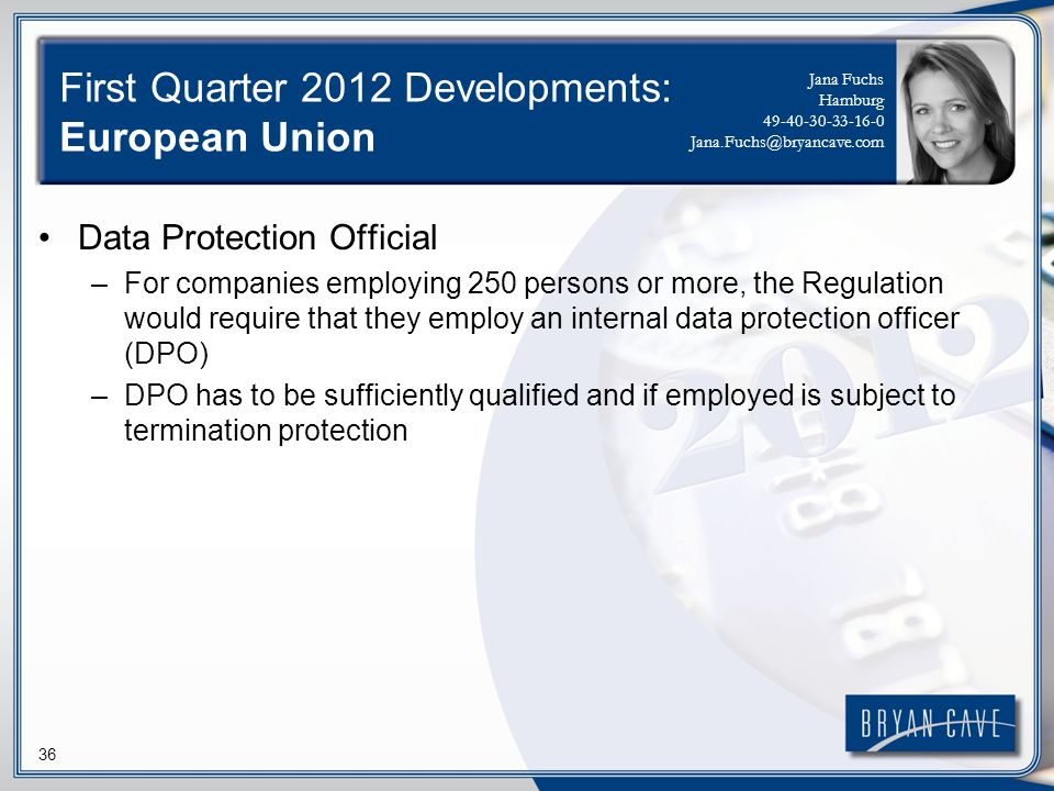 36 First Quarter 2012 Developments: European Union Data Protection Official –For companies employing 250 persons or more, the Regulation would require that they employ an internal data protection officer (DPO) –DPO has to be sufficiently qualified and if employed is subject to termination protection Jana Fuchs Hamburg 49-40-30-33-16-0 Jana.Fuchs@bryancave.com