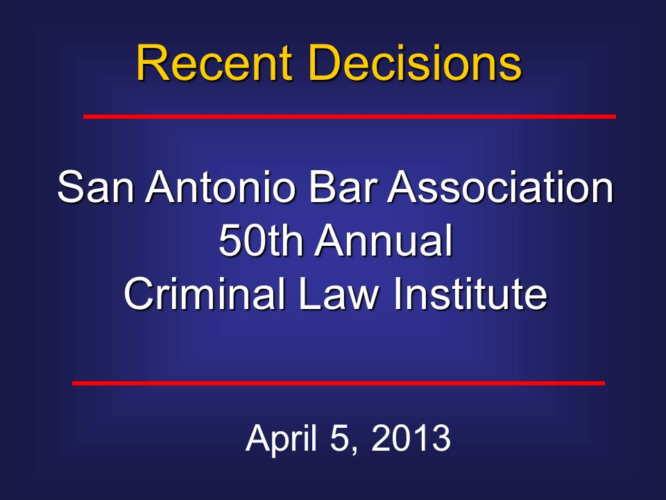 Recent Decisions April 5, 2013 San Antonio Bar Association 50th Annual Criminal Law Institute