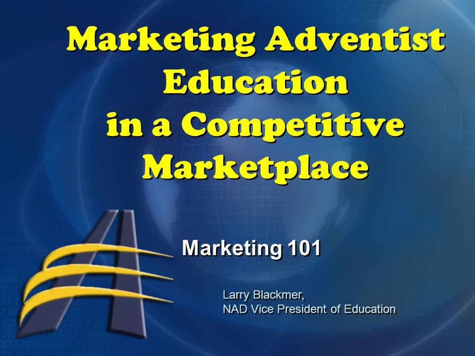 Marketing Adventist Education in a Competitive Marketplace Marketing 101 Larry Blackmer, NAD Vice President of Education Larry Blackmer, NAD Vice President of Education