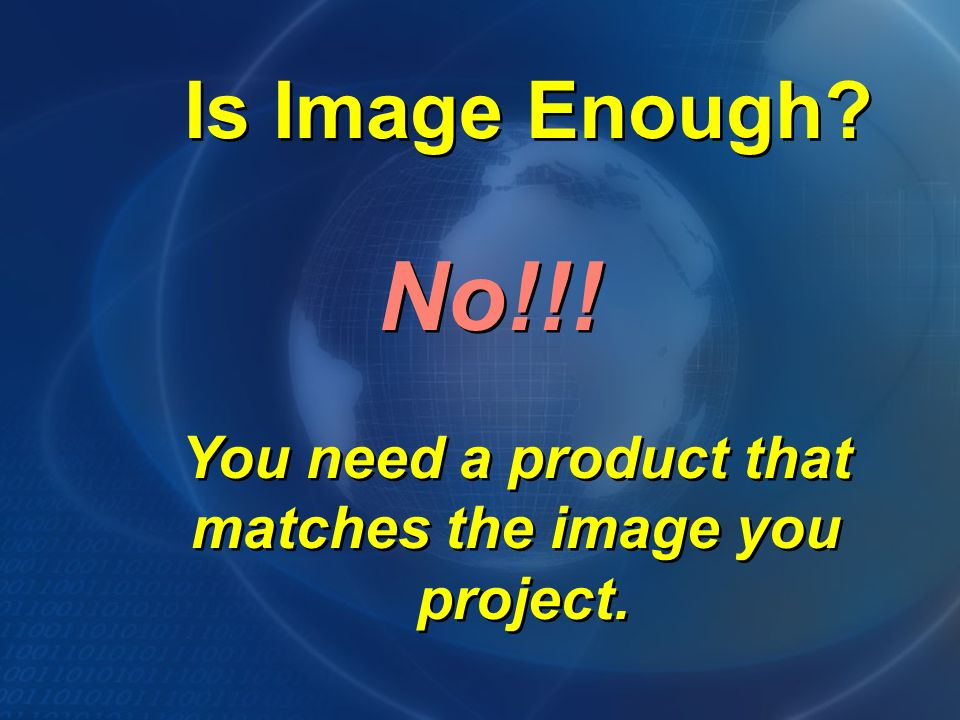 Is Image Enough. You need a product that matches the image you project.