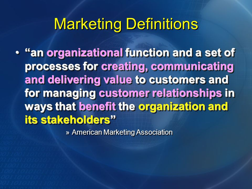 Marketing Definitions an organizational function and a set of processes for creating, communicating and delivering value to customers and for managing customer relationships in ways that benefit the organization and its stakeholdersan organizational function and a set of processes for creating, communicating and delivering value to customers and for managing customer relationships in ways that benefit the organization and its stakeholders »American Marketing Association an organizational function and a set of processes for creating, communicating and delivering value to customers and for managing customer relationships in ways that benefit the organization and its stakeholdersan organizational function and a set of processes for creating, communicating and delivering value to customers and for managing customer relationships in ways that benefit the organization and its stakeholders »American Marketing Association