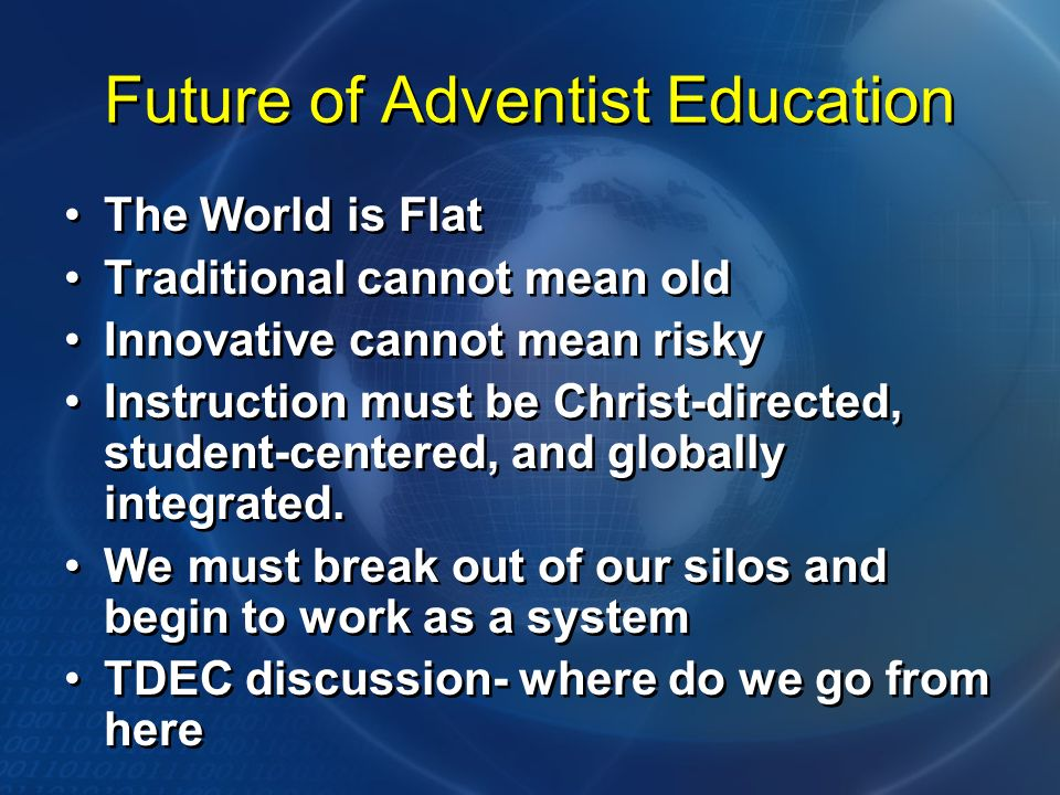 Future of Adventist Education The World is Flat Traditional cannot mean old Innovative cannot mean risky Instruction must be Christ-directed, student-centered, and globally integrated.