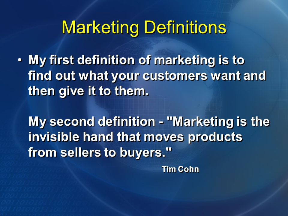 Marketing Definitions My first definition of marketing is to find out what your customers want and then give it to them.