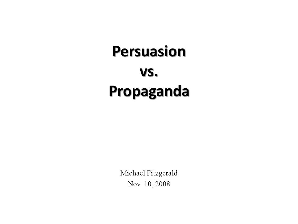 Persuasion vs. Propaganda Michael Fitzgerald Nov. 10, 2008