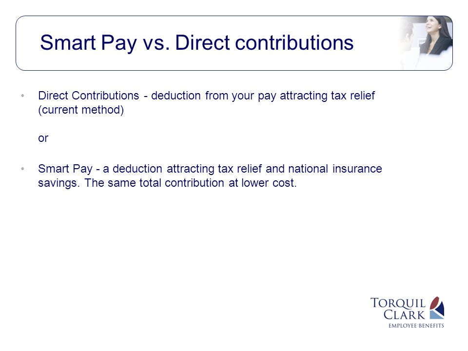 Direct Contributions - deduction from your pay attracting tax relief (current method) or Smart Pay - a deduction attracting tax relief and national insurance savings.
