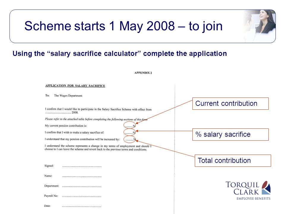 Scheme starts 1 May 2008 – to join Current contribution % salary sacrifice Total contribution Using the salary sacrifice calculator complete the application