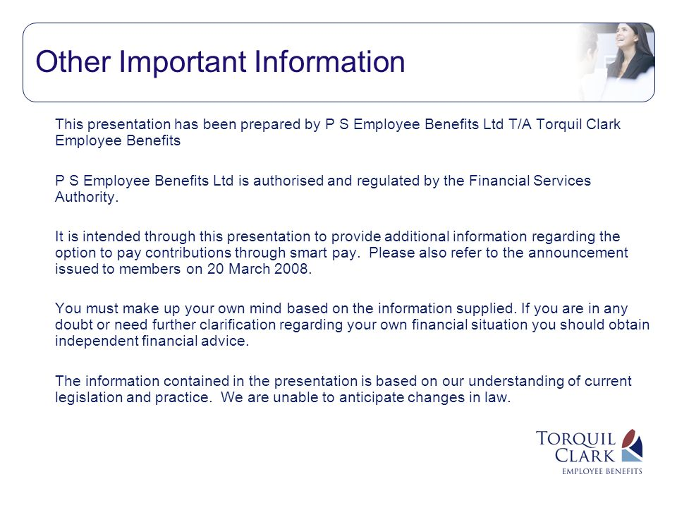 Other Important Information This presentation has been prepared by P S Employee Benefits Ltd T/A Torquil Clark Employee Benefits P S Employee Benefits Ltd is authorised and regulated by the Financial Services Authority.
