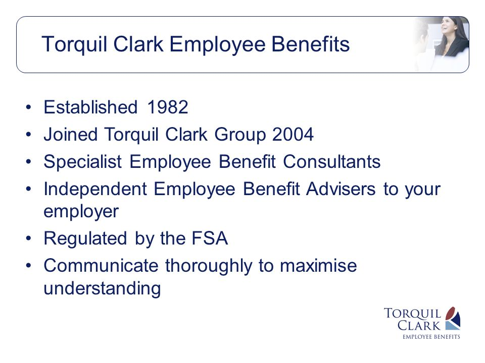 Established 1982 Joined Torquil Clark Group 2004 Specialist Employee Benefit Consultants Independent Employee Benefit Advisers to your employer Regulated by the FSA Communicate thoroughly to maximise understanding
