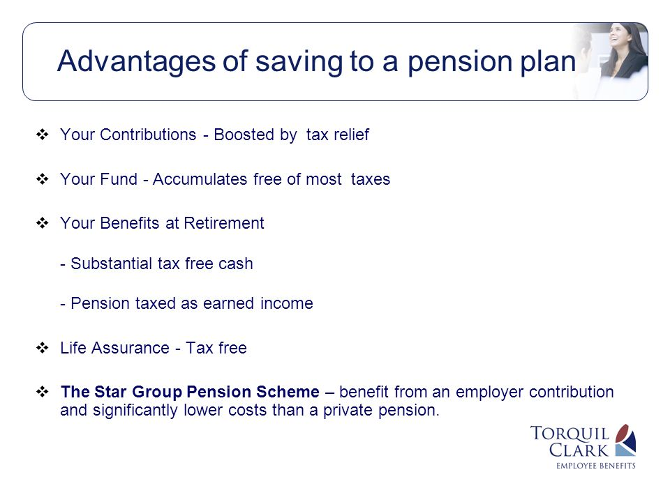Advantages of saving to a pension plan Your Contributions - Boosted by tax relief Your Fund - Accumulates free of most taxes Your Benefits at Retirement - Substantial tax free cash - Pension taxed as earned income Life Assurance - Tax free The Star Group Pension Scheme – benefit from an employer contribution and significantly lower costs than a private pension.