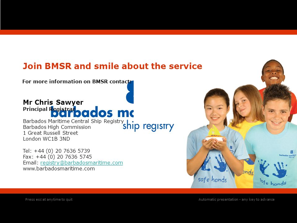 Press esc at anytime to quit Join BMSR and smile about the service For more information on BMSR contact: Mr Chris Sawyer Principal Registrar Barbados Maritime Central Ship Registry Barbados High Commission 1 Great Russell Street London WC1B 3ND Tel: +44 (0) Fax: +44 (0) Automatic presentation - any key to advance